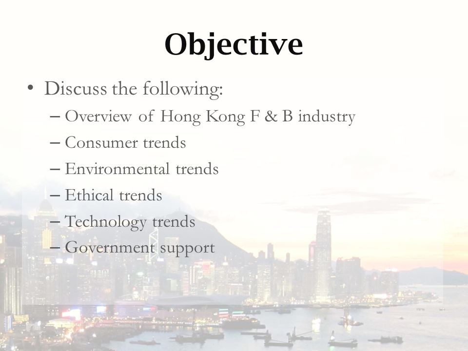 Objective Discuss the following: – Overview of Hong Kong F & B industry – Consumer trends – Environmental trends – Ethical trends – Technology trends – Government support