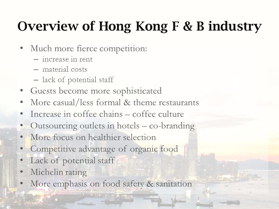 Overview of Hong Kong F & B industry Much more fierce competition: – increase in rent – material costs – lack of potential staff Guests become more sophisticated More casual/less formal & theme restaurants Increase in coffee chains – coffee culture Outsourcing outlets in hotels – co-branding More focus on healthier selection Competitive advantage of organic food Lack of potential staff Michelin rating More emphasis on food safety & sanitation