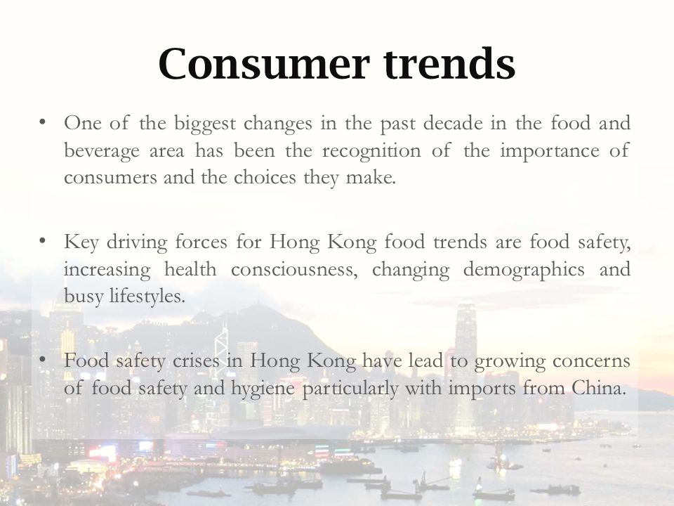 Consumer trends One of the biggest changes in the past decade in the food and beverage area has been the recognition of the importance of consumers and the choices they make.