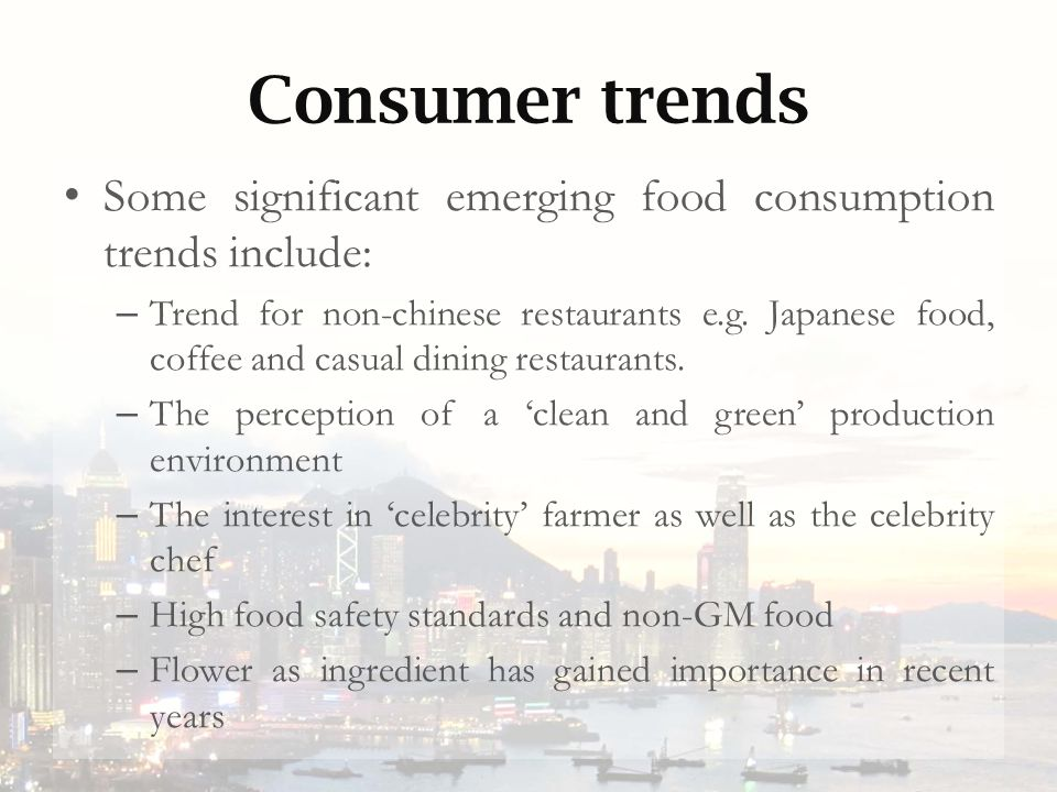 Consumer trends Some significant emerging food consumption trends include: – Trend for non-chinese restaurants e.g. Japanese food, coffee and casual d