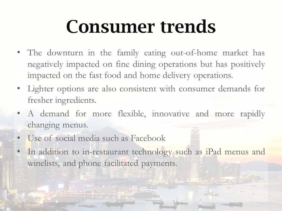 Consumer trends The downturn in the family eating out-of-home market has negatively impacted on fine dining operations but has positively impacted on