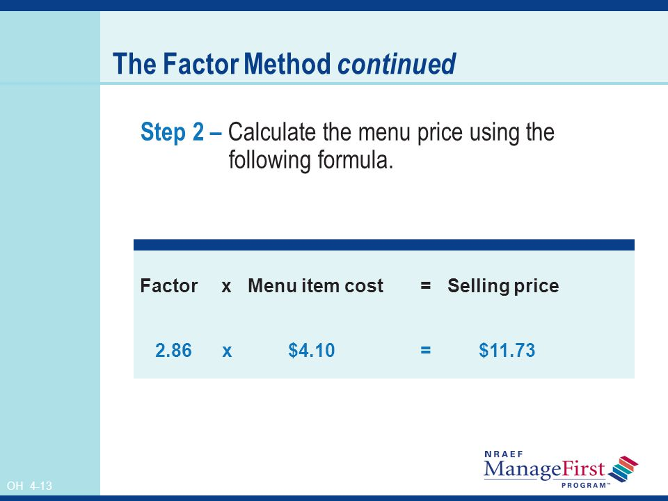 OH 4-13 The Factor Method continued Step 2 – Calculate the menu price using the following formula. FactorxMenu item cost=Selling price 2.86 x $4.10= $