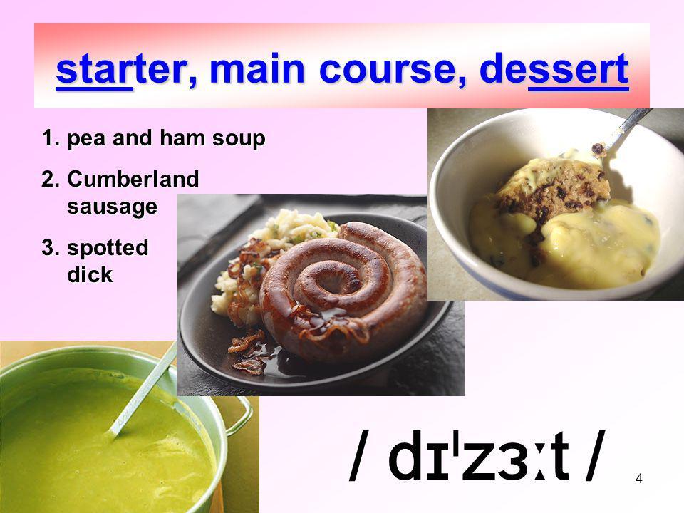 4 starter, main course, dessert 1.pea and ham soup 2.Cumberland sausage 3.spotted dick / dɪˡzɜːt /