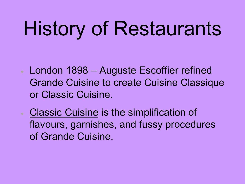 History of Restaurants London 1898 – Auguste Escoffier refined Grande Cuisine to create Cuisine Classique or Classic Cuisine. Classic Cuisine is the s