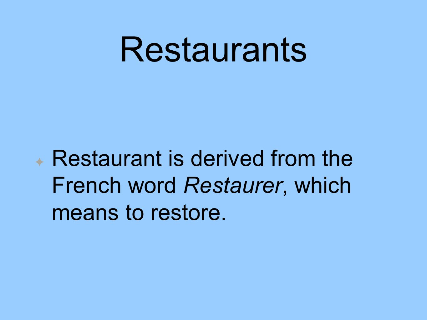 Restaurants Restaurant is derived from the French word Restaurer, which means to restore.