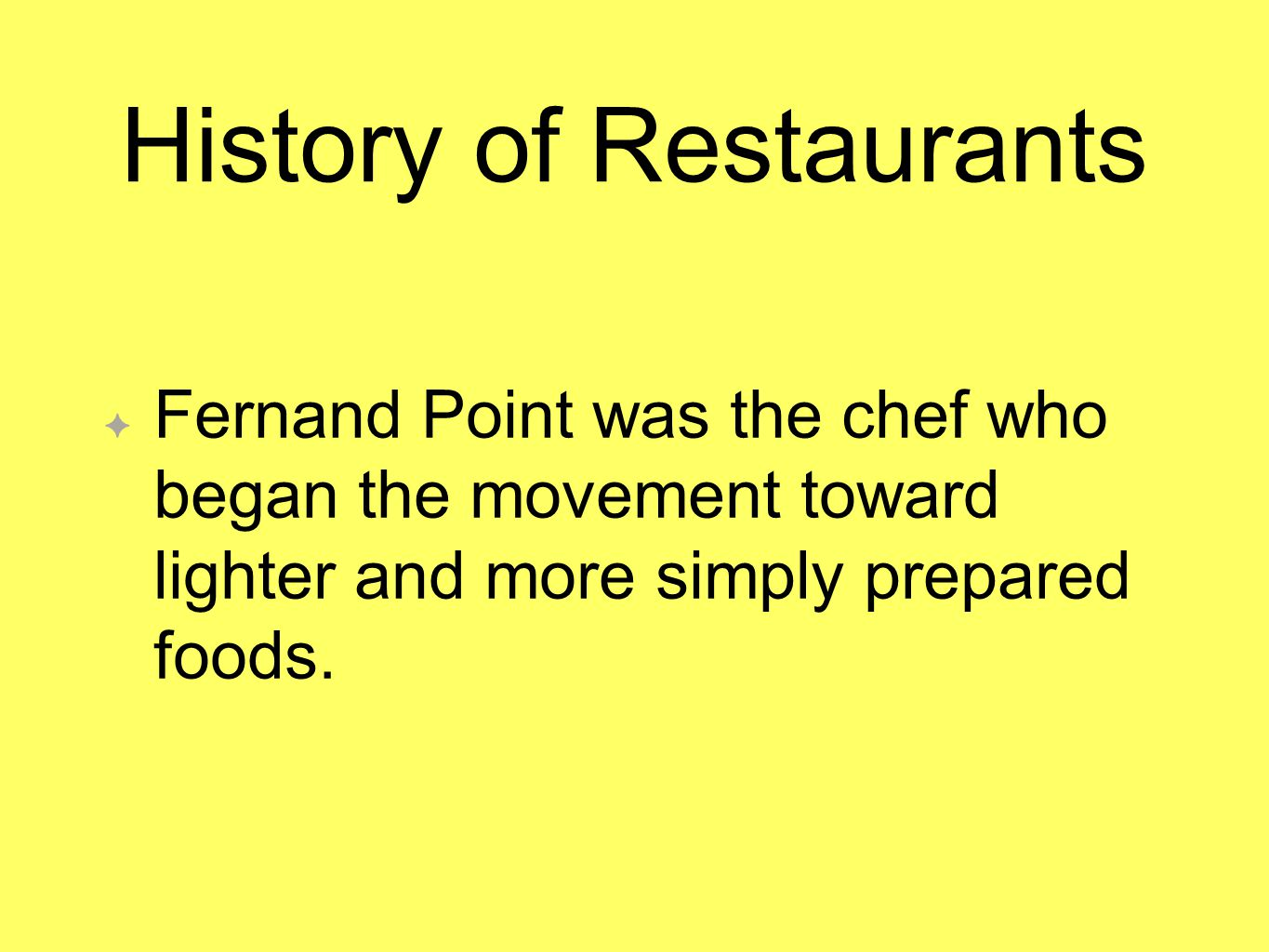 History of Restaurants Fernand Point was the chef who began the movement toward lighter and more simply prepared foods.