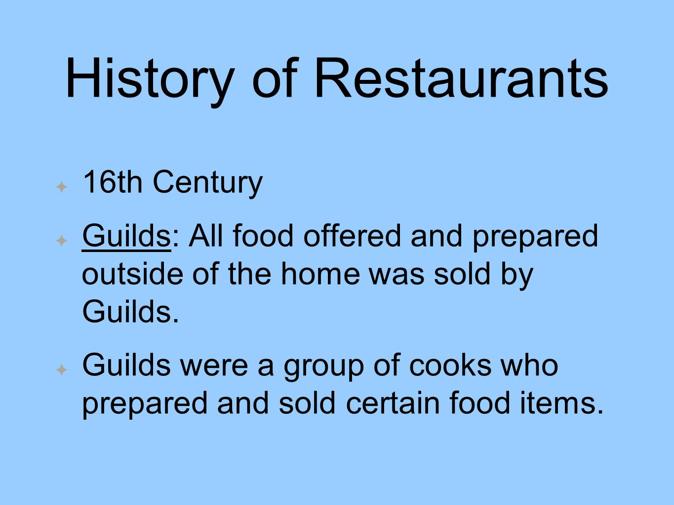 History of Restaurants 16th Century Guilds: All food offered and prepared outside of the home was sold by Guilds.