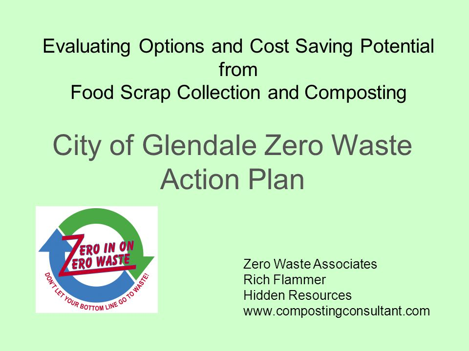Evaluating Options and Cost Saving Potential from Food Scrap Collection and Composting City of Glendale Zero Waste Action Plan Zero Waste Associates Rich Flammer Hidden Resources www.compostingconsultant.com