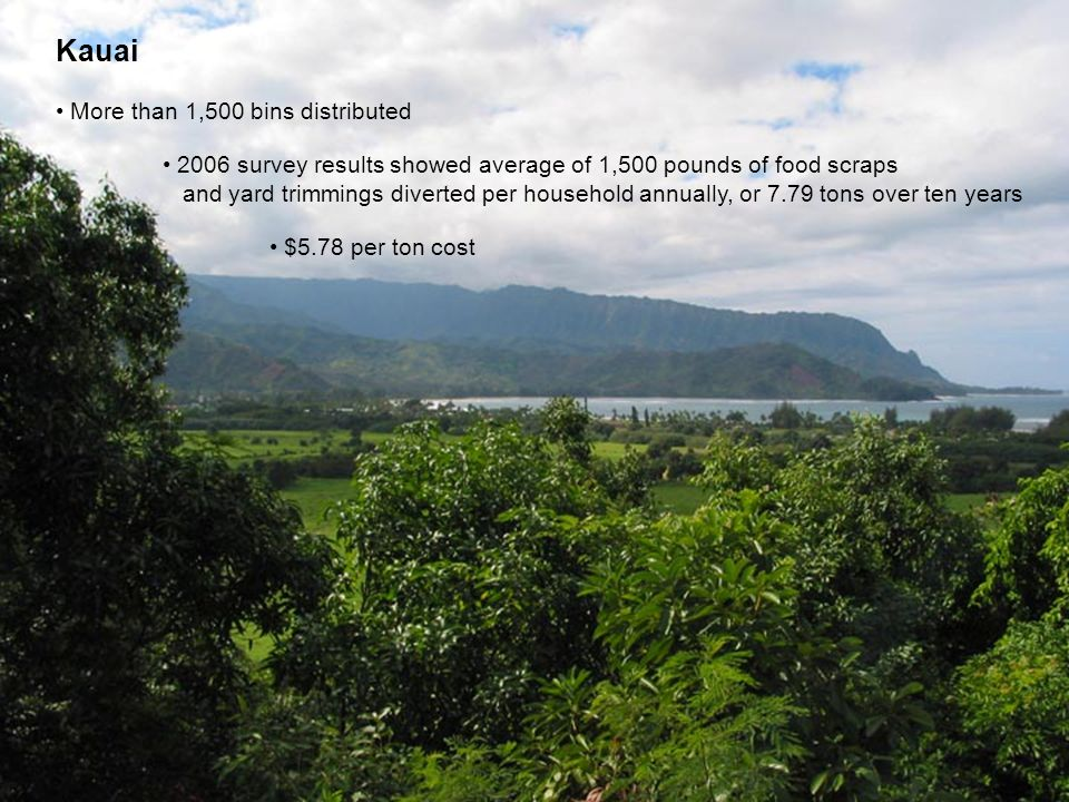 Kauai More than 1,500 bins distributed 2006 survey results showed average of 1,500 pounds of food scraps and yard trimmings diverted per household annually, or 7.79 tons over ten years $5.78 per ton cost