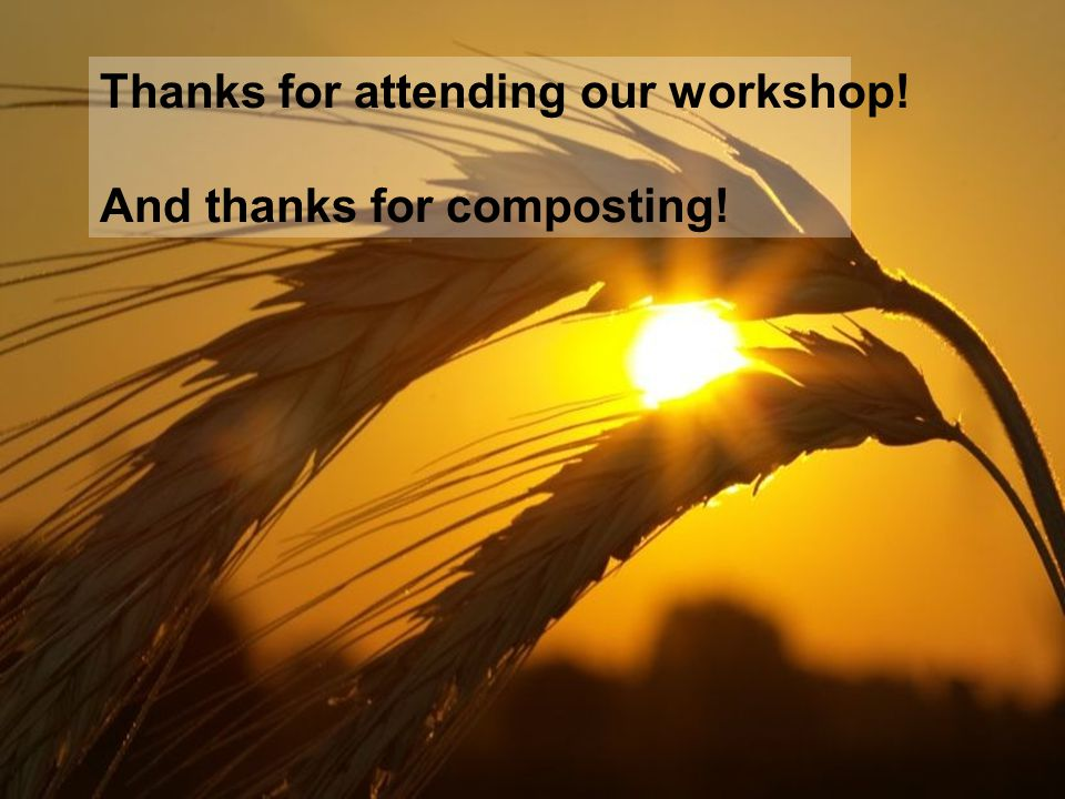 Thanks for attending our workshop! And thanks for composting!
