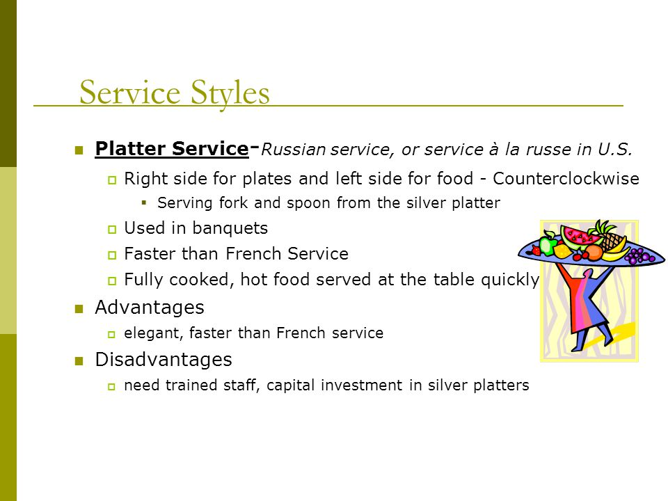 Service Styles Butler Service Similar to Russian service Guests serve themselves Offered from left side for food - Counterclockwise Serving fork and spoon used by guest.