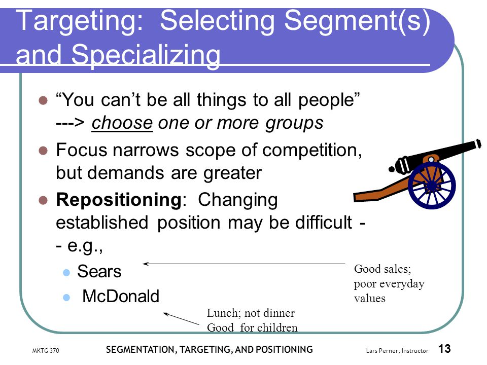 MKTG 370 SEGMENTATION, TARGETING, AND POSITIONING Lars Perner, Instructor 13 Targeting: Selecting Segment(s) and Specializing You cant be all things t