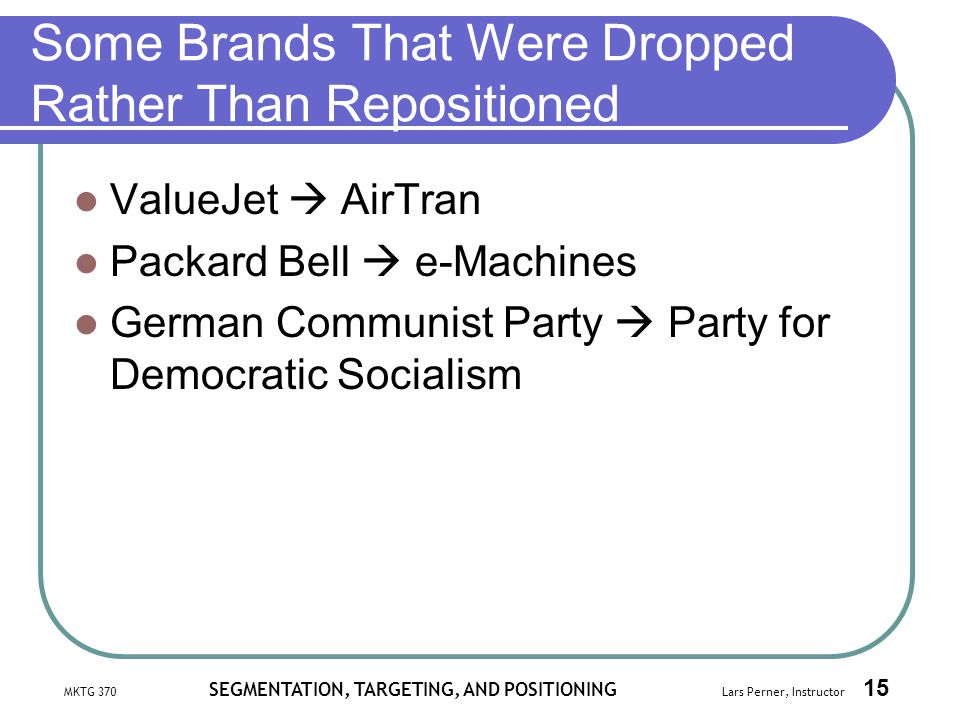 MKTG 370 SEGMENTATION, TARGETING, AND POSITIONING Lars Perner, Instructor 15 Some Brands That Were Dropped Rather Than Repositioned ValueJet AirTran P