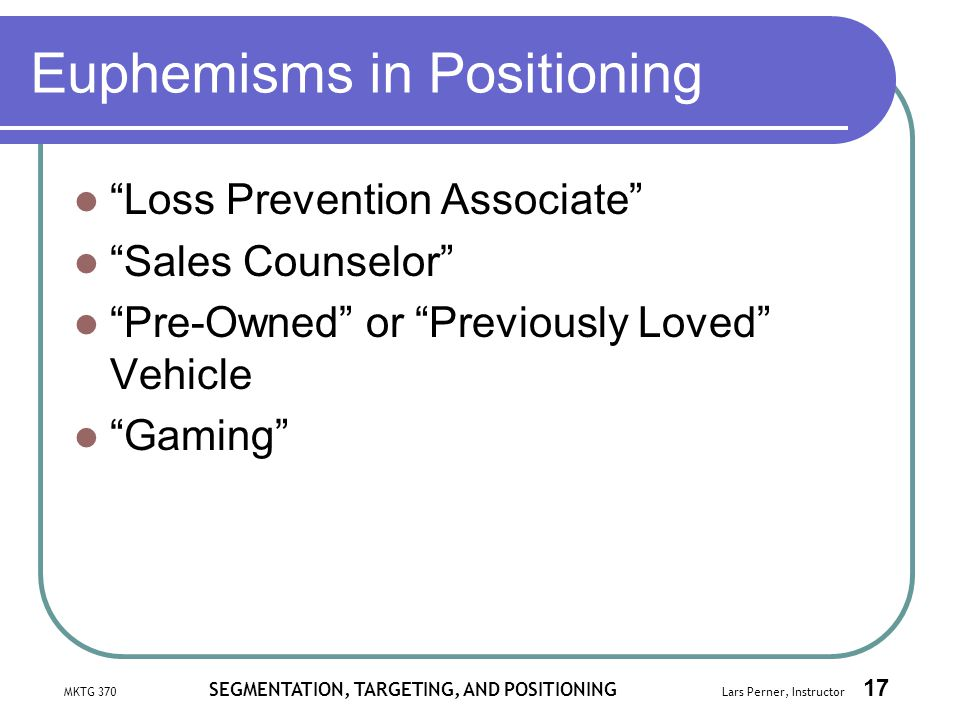 MKTG 370 SEGMENTATION, TARGETING, AND POSITIONING Lars Perner, Instructor 17 Euphemisms in Positioning Loss Prevention Associate Sales Counselor Pre-O