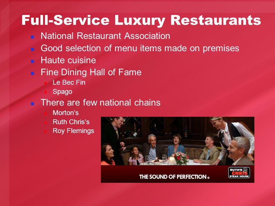 Full-Service Luxury Restaurants National Restaurant Association Good selection of menu items made on premises Haute cuisine Fine Dining Hall of Fame Le Bec Fin Spago There are few national chains Mortons Ruth Chriss Roy Flemings
