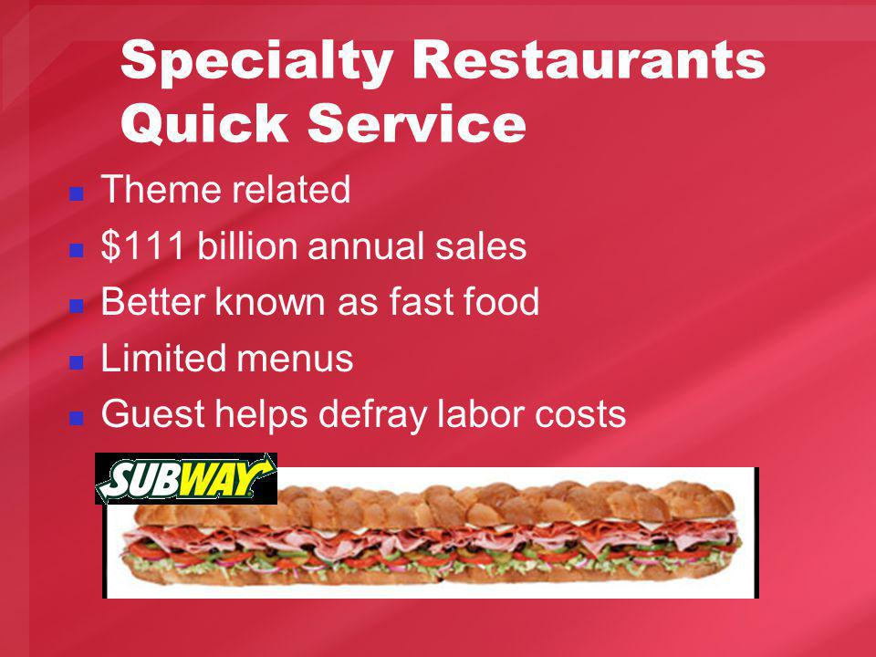 Specialty Restaurants Quick Service Theme related $111 billion annual sales Better known as fast food Limited menus Guest helps defray labor costs