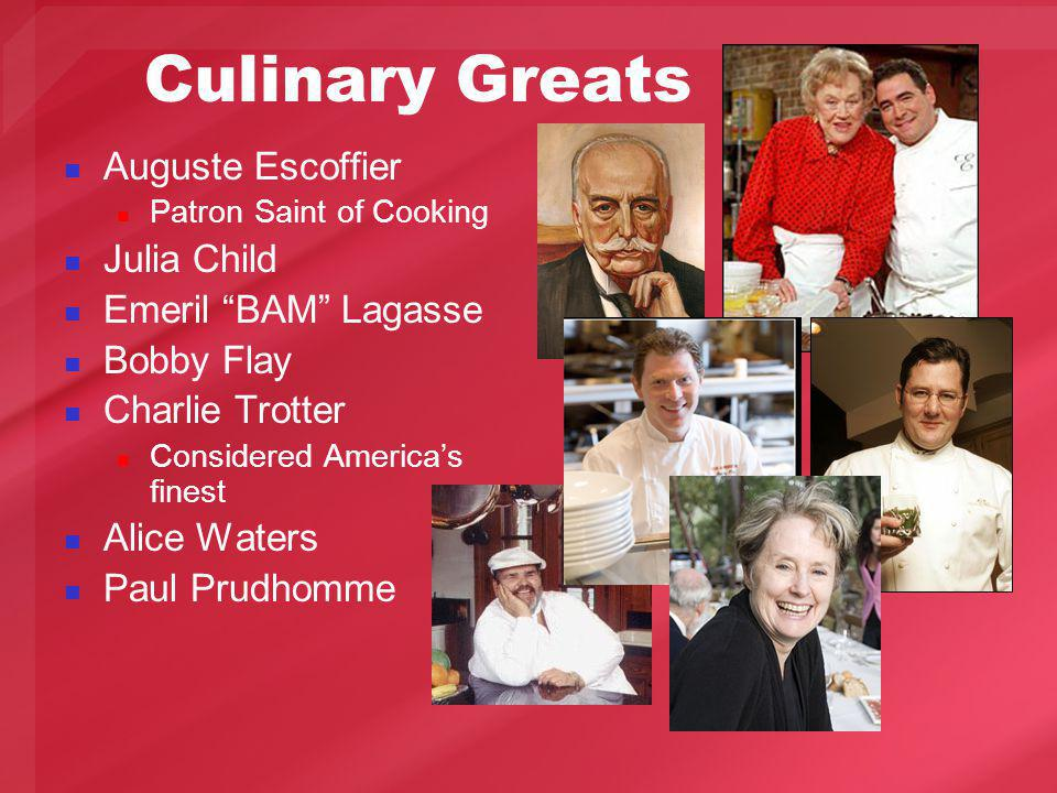 Culinary Greats Auguste Escoffier Patron Saint of Cooking Julia Child Emeril BAM Lagasse Bobby Flay Charlie Trotter Considered Americas finest Alice Waters Paul Prudhomme