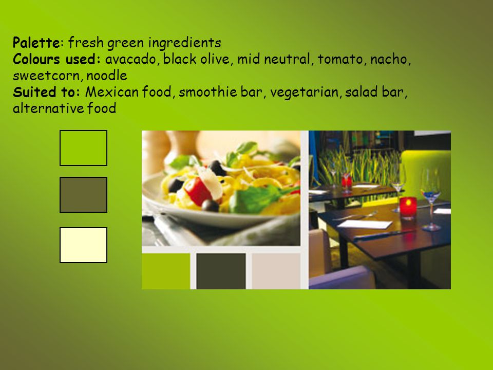 Palette: fresh green ingredients Colours used: avacado, black olive, mid neutral, tomato, nacho, sweetcorn, noodle Suited to: Mexican food, smoothie bar, vegetarian, salad bar, alternative food