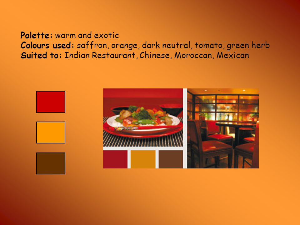 Palette: warm and exotic Colours used: saffron, orange, dark neutral, tomato, green herb Suited to: Indian Restaurant, Chinese, Moroccan, Mexican