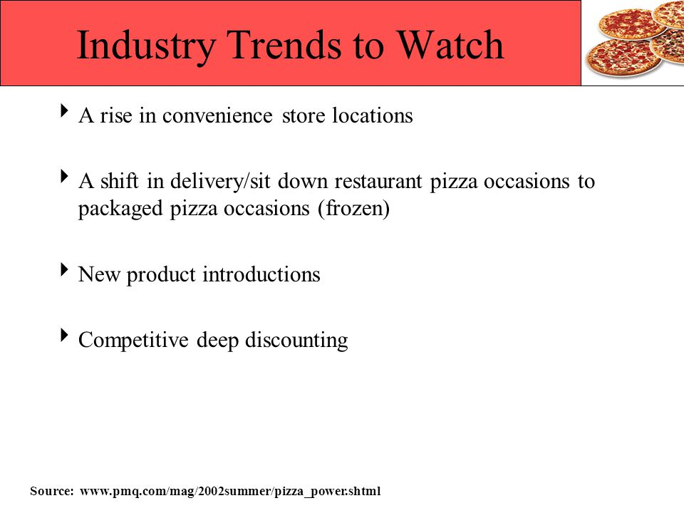 Industry Trends to Watch A rise in convenience store locations A shift in delivery/sit down restaurant pizza occasions to packaged pizza occasions (fr