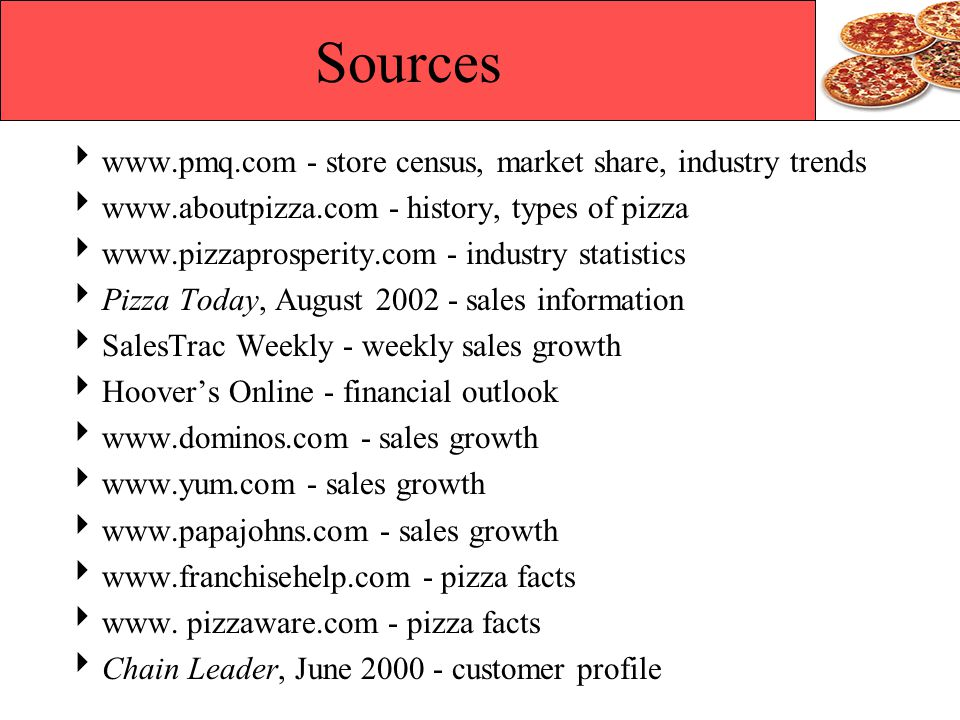 Sources www.pmq.com - store census, market share, industry trends www.aboutpizza.com - history, types of pizza www.pizzaprosperity.com - industry stat