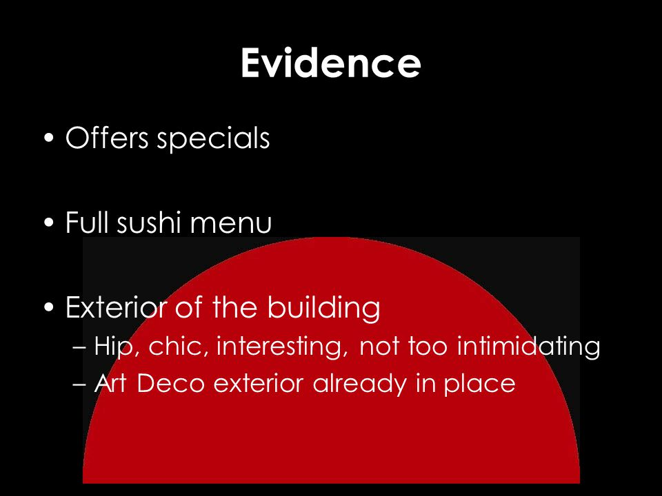 Evidence Offers specials Full sushi menu Exterior of the building –Hip, chic, interesting, not too intimidating –Art Deco exterior already in place