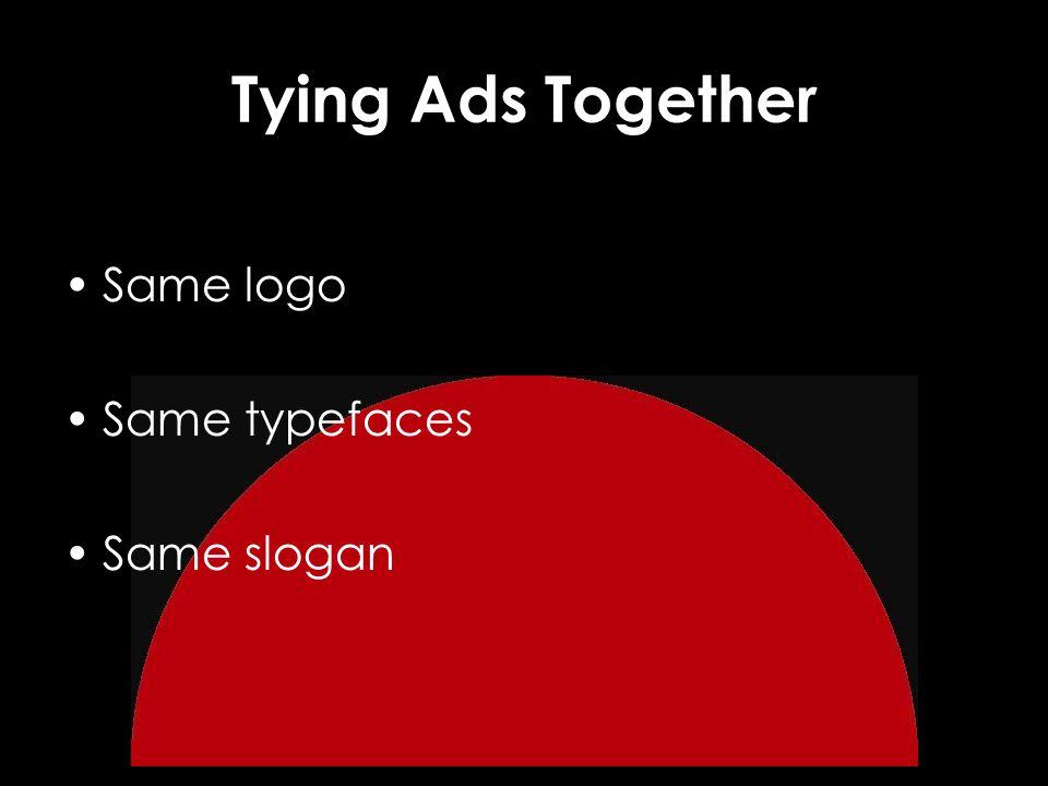Tying Ads Together Same logo Same typefaces Same slogan