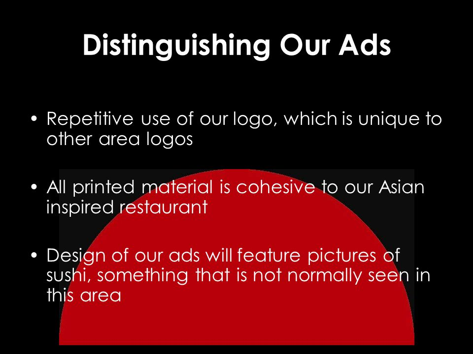 Distinguishing Our Ads Repetitive use of our logo, which is unique to other area logos All printed material is cohesive to our Asian inspired restaura