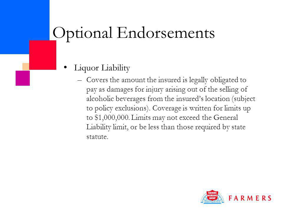 Optional Endorsements Liquor Liability – Covers the amount the insured is legally obligated to pay as damages for injury arising out of the selling of alcoholic beverages from the insureds location (subject to policy exclusions).