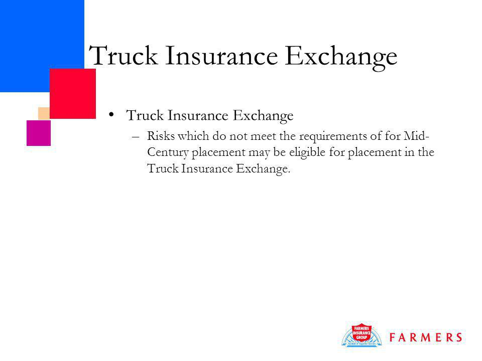 Truck Insurance Exchange – Risks which do not meet the requirements of for Mid- Century placement may be eligible for placement in the Truck Insurance Exchange.