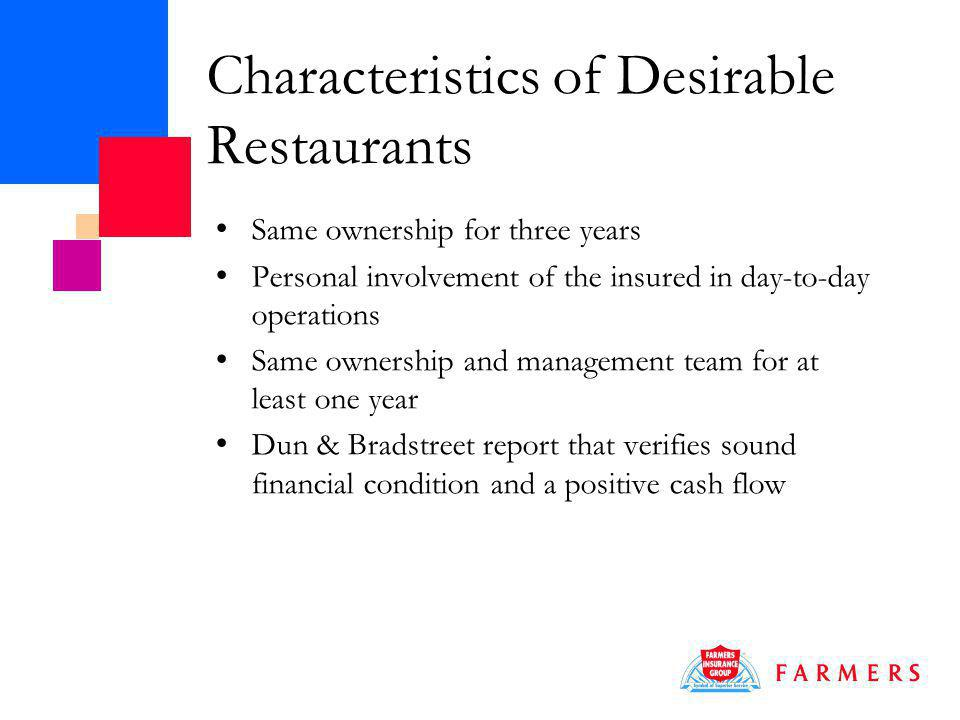 Characteristics of Desirable Restaurants Same ownership for three years Personal involvement of the insured in day-to-day operations Same ownership and management team for at least one year Dun & Bradstreet report that verifies sound financial condition and a positive cash flow