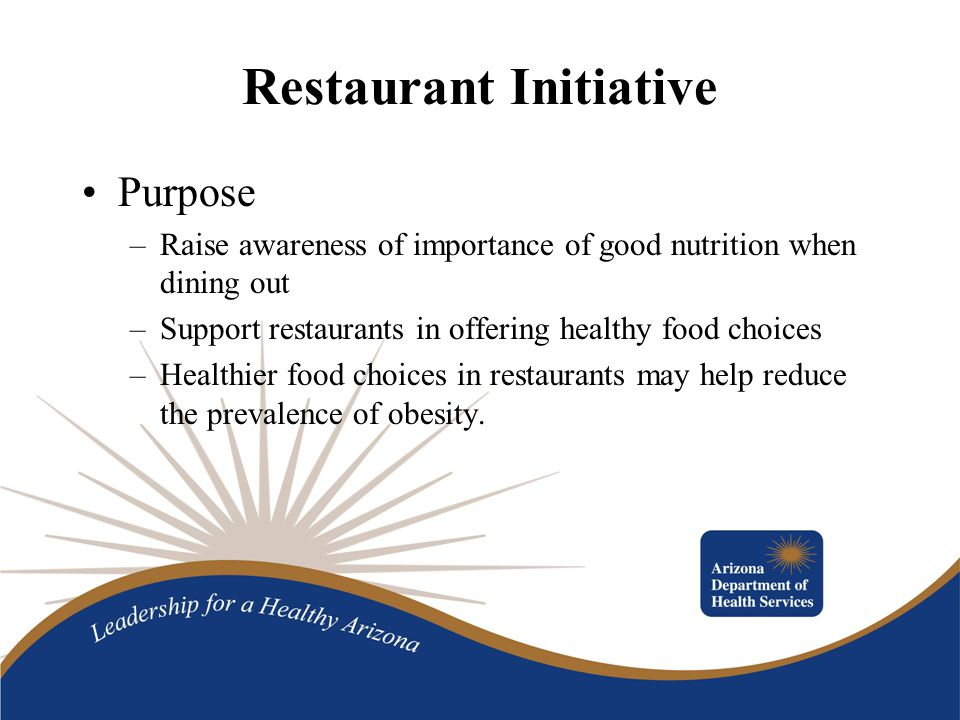 Restaurant Initiative Purpose –Raise awareness of importance of good nutrition when dining out –Support restaurants in offering healthy food choices –Healthier food choices in restaurants may help reduce the prevalence of obesity.