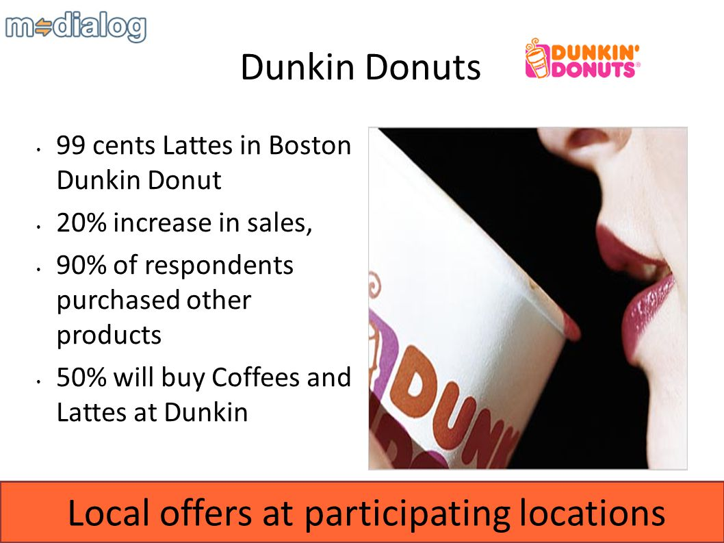 Local offers at participating locations Dunkin Donuts 99 cents Lattes in Boston Dunkin Donut 20% increase in sales, 90% of respondents purchased other