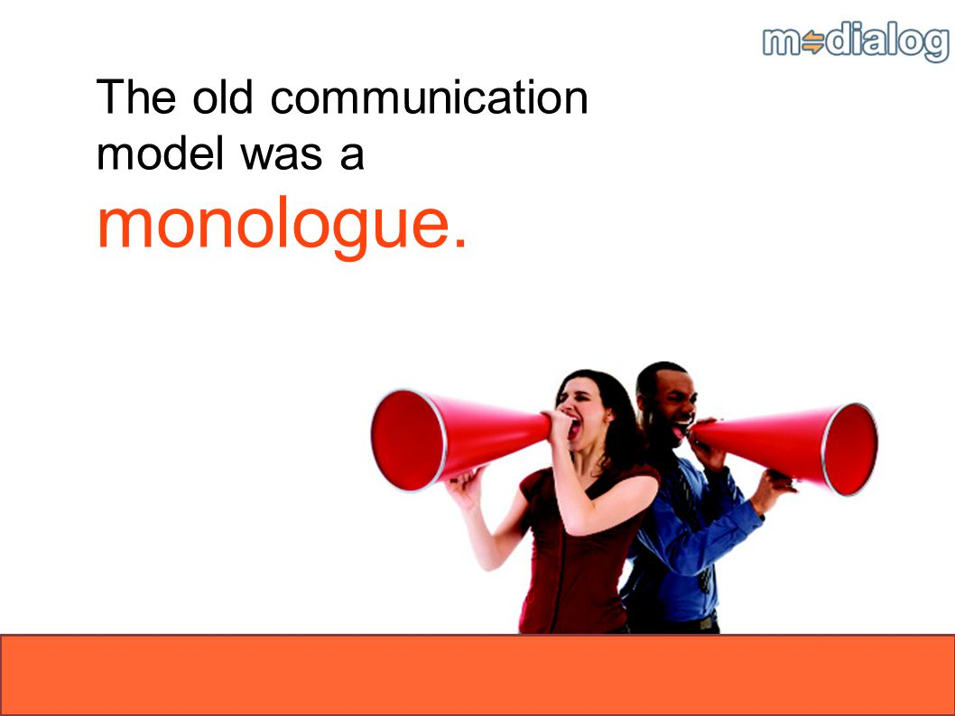The old communication model was a monologue.