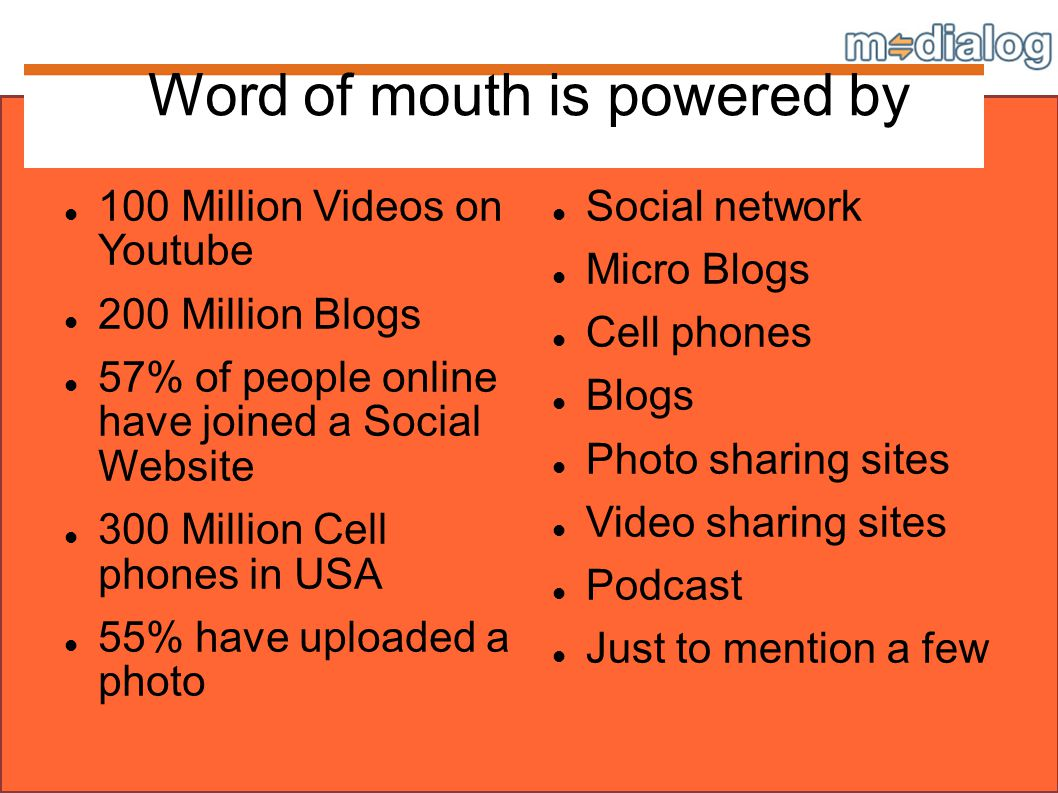 Word of mouth is powered by 100 Million Videos on Youtube 200 Million Blogs 57% of people online have joined a Social Website 300 Million Cell phones