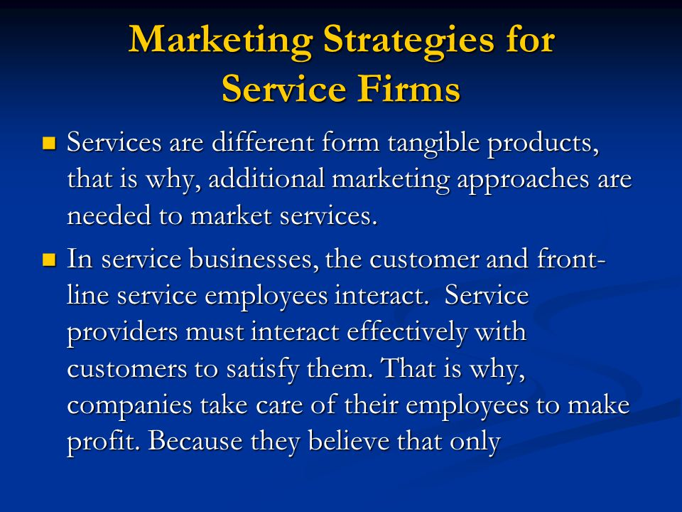 Marketing Strategies for Service Firms Services are different form tangible products, that is why, additional marketing approaches are needed to market services.