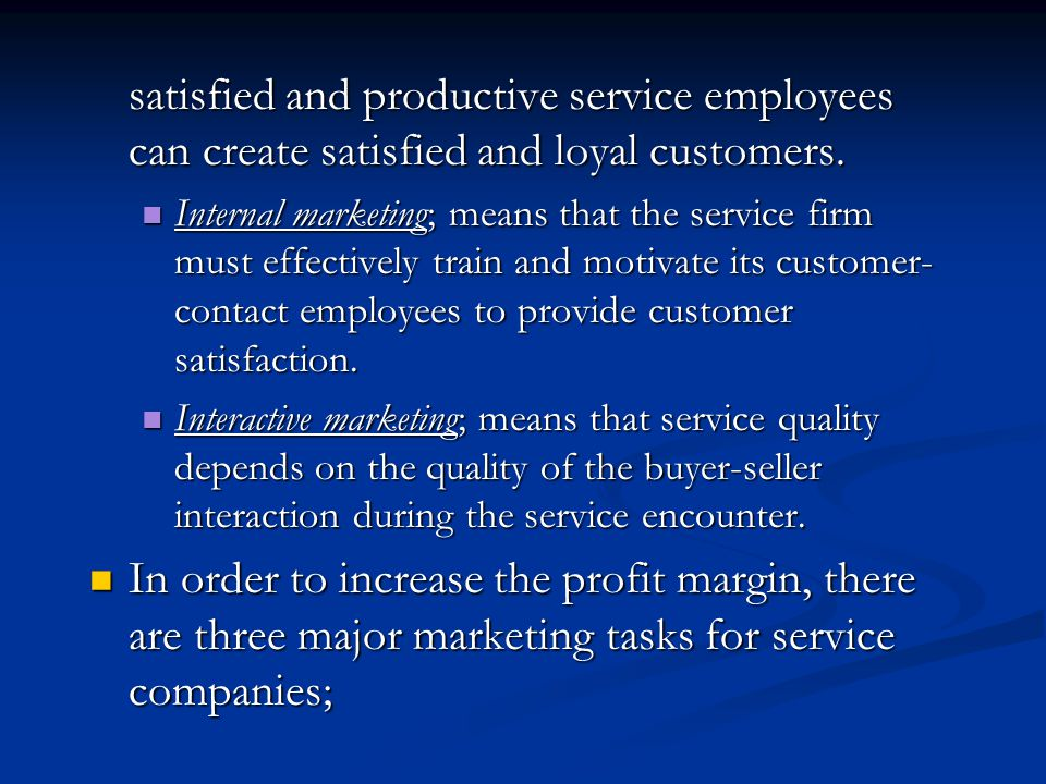 satisfied and productive service employees can create satisfied and loyal customers. Internal marketing; means that the service firm must effectively