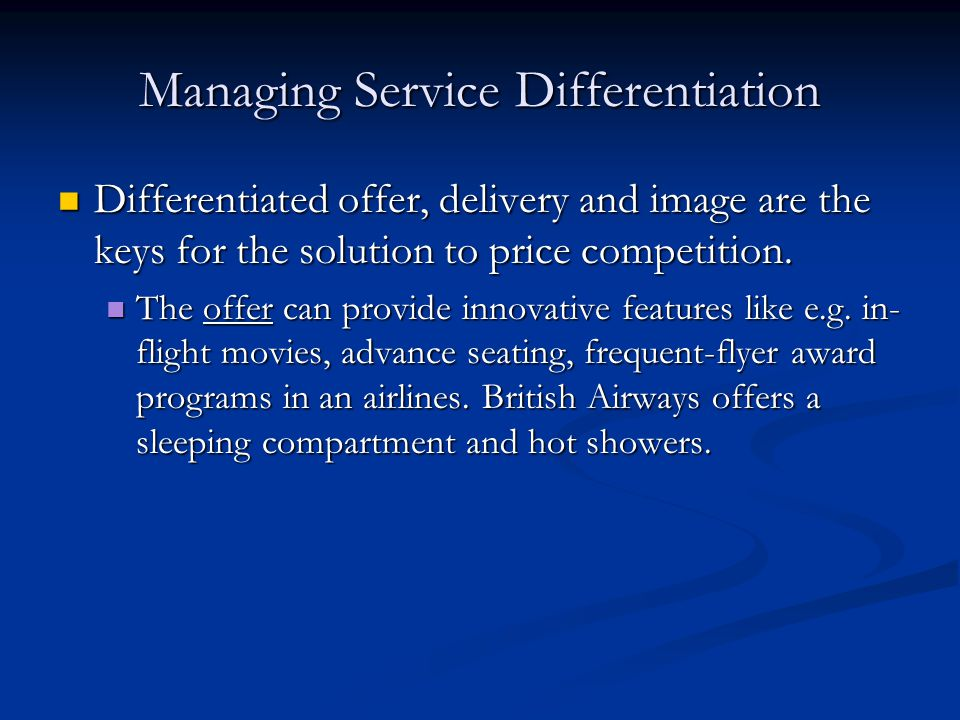 Managing Service Differentiation Differentiated offer, delivery and image are the keys for the solution to price competition. Differentiated offer, de