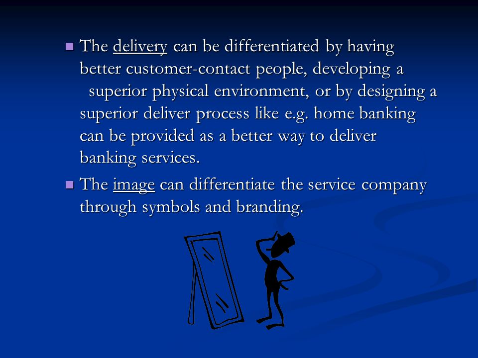 The delivery can be differentiated by having better customer-contact people, developing a superior physical environment, or by designing a superior deliver process like e.g.