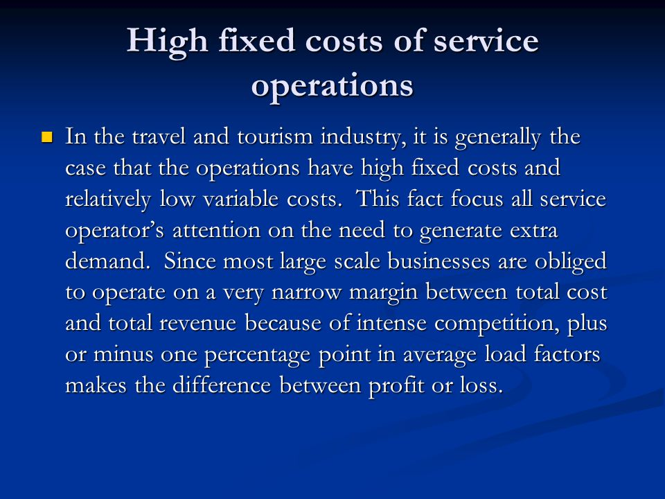 High fixed costs of service operations In the travel and tourism industry, it is generally the case that the operations have high fixed costs and relatively low variable costs.
