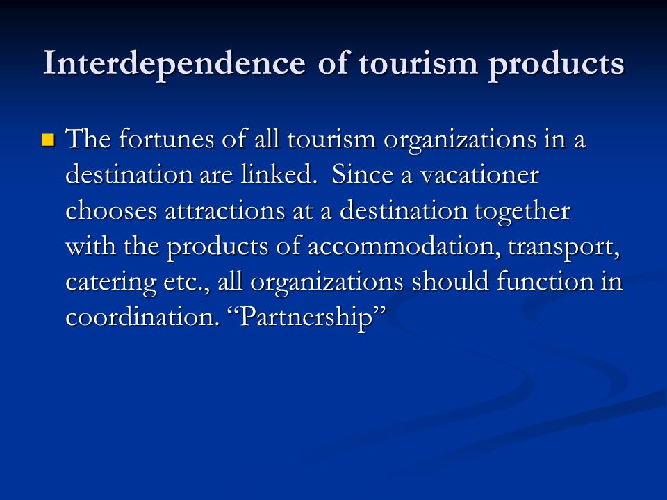 Interdependence of tourism products The fortunes of all tourism organizations in a destination are linked. Since a vacationer chooses attractions at a