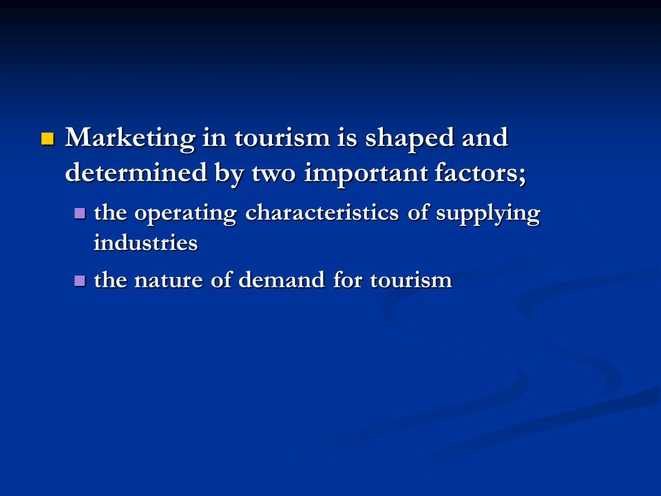 Marketing in tourism is shaped and determined by two important factors; Marketing in tourism is shaped and determined by two important factors; the operating characteristics of supplying industries the operating characteristics of supplying industries the nature of demand for tourism the nature of demand for tourism