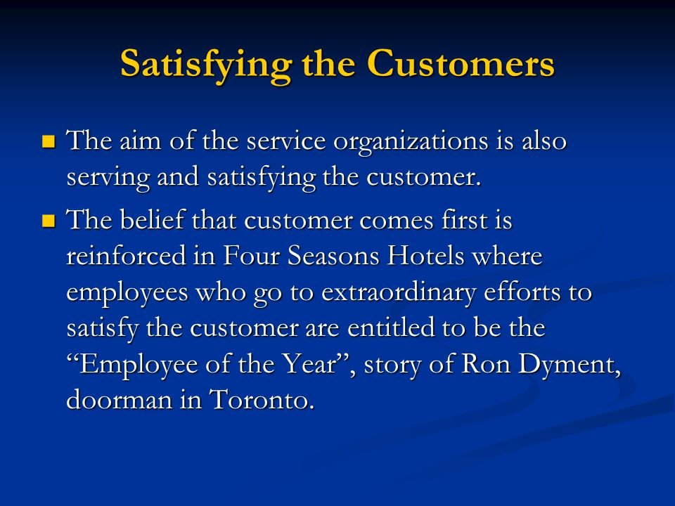 Satisfying the Customers The aim of the service organizations is also serving and satisfying the customer.