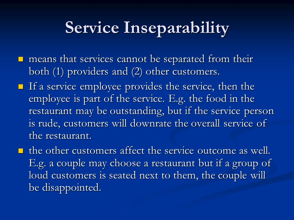 Service Inseparability means that services cannot be separated from their both (1) providers and (2) other customers. means that services cannot be se