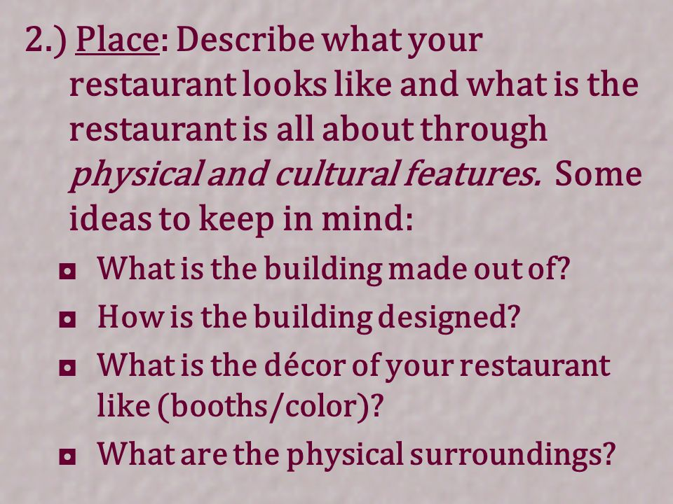 2.) Place: Describe what your restaurant looks like and what is the restaurant is all about through physical and cultural features.