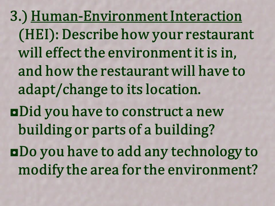 3.) Human-Environment Interaction (HEI): Describe how your restaurant will effect the environment it is in, and how the restaurant will have to adapt/change to its location.
