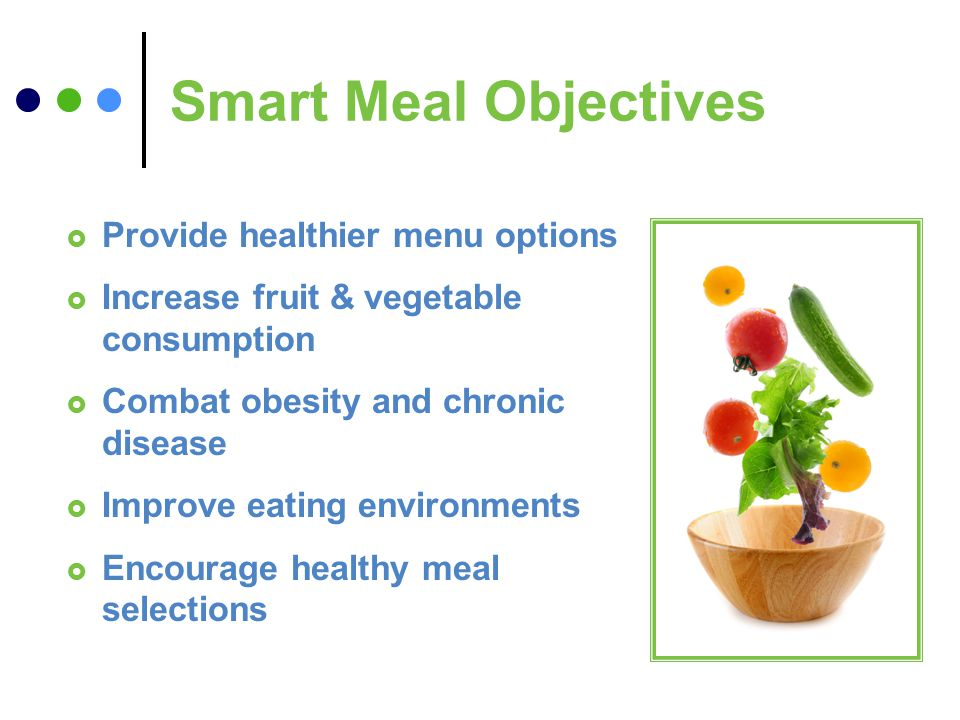 Smart Meal Objectives Provide healthier menu options Increase fruit & vegetable consumption Combat obesity and chronic disease Improve eating environments Encourage healthy meal selections