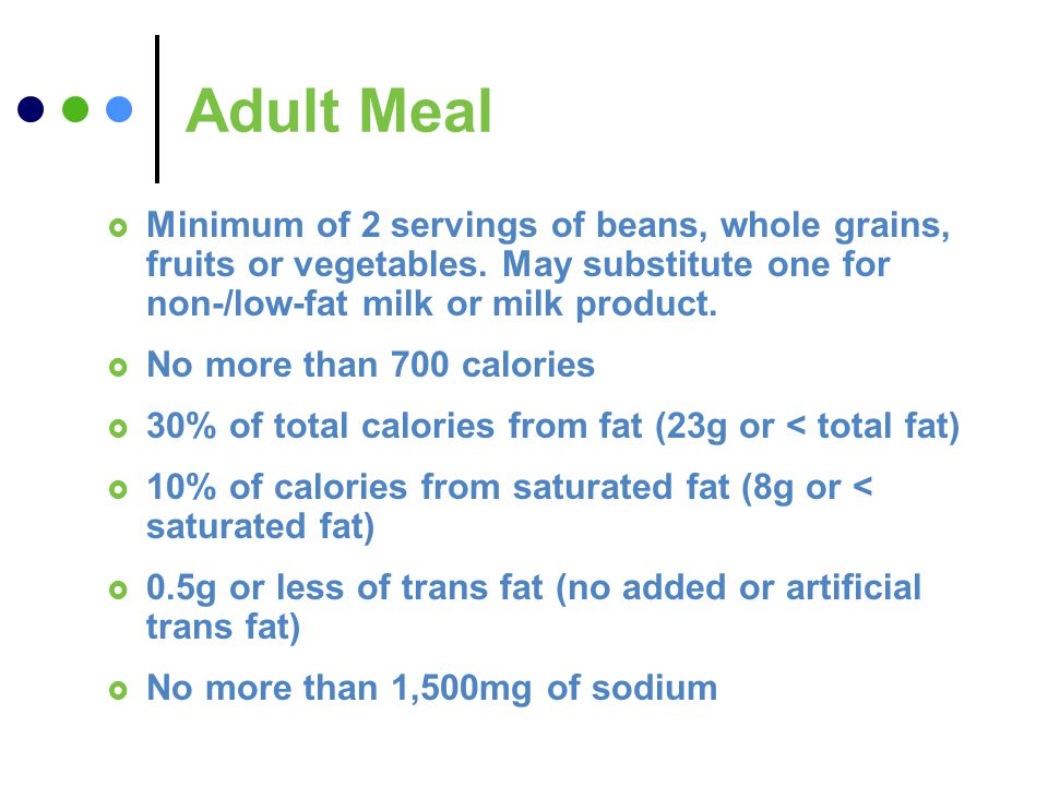 Adult Meal Minimum of 2 servings of beans, whole grains, fruits or vegetables. May substitute one for non-/low-fat milk or milk product. No more than