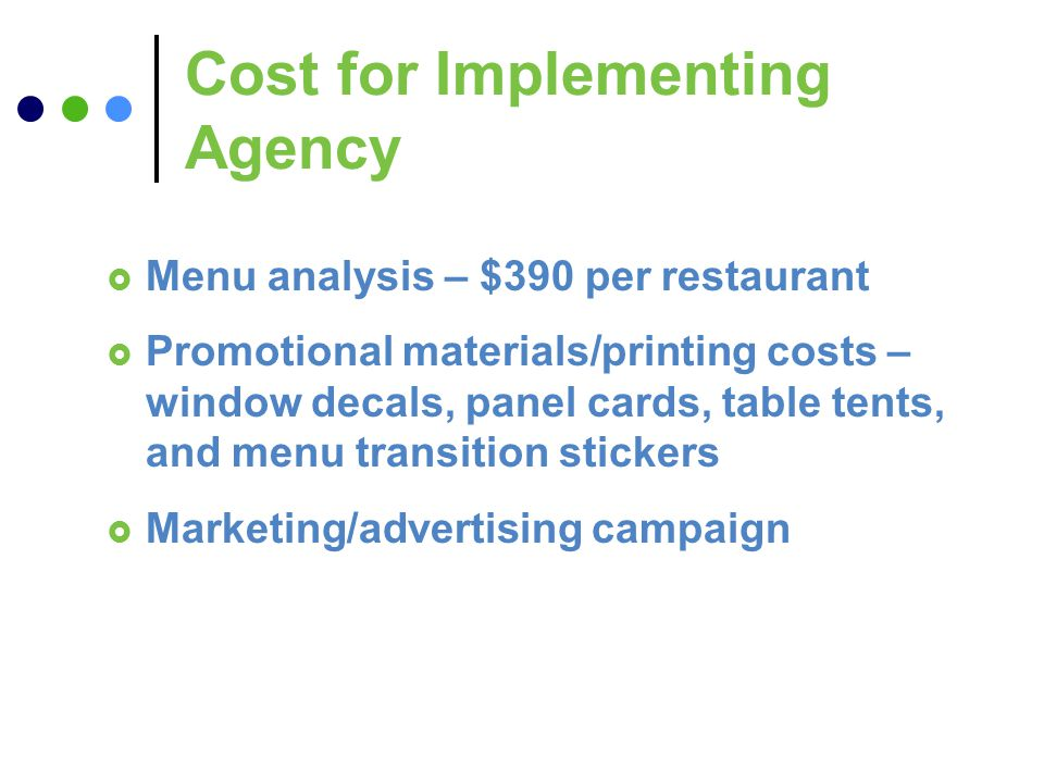 Cost for Implementing Agency Menu analysis – $390 per restaurant Promotional materials/printing costs – window decals, panel cards, table tents, and menu transition stickers Marketing/advertising campaign