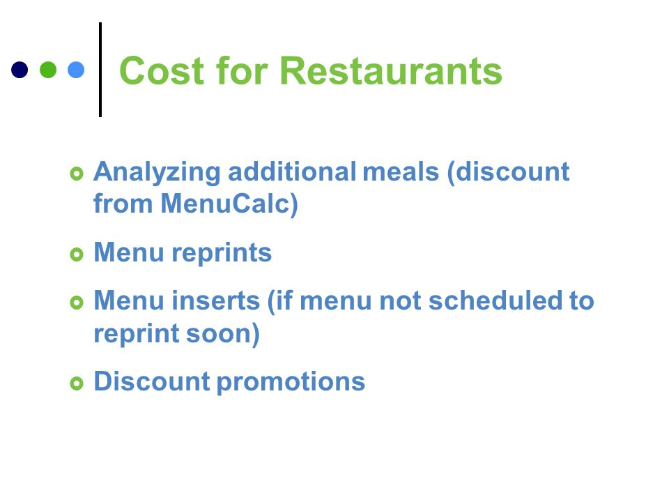 Cost for Restaurants Analyzing additional meals (discount from MenuCalc) Menu reprints Menu inserts (if menu not scheduled to reprint soon) Discount promotions